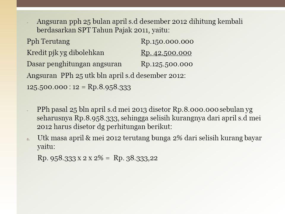 - Angsuran pph 25 bulan april s.d desember 2012 dihitung kembali berdasarkan SPT Tahun Pajak 2011, yaitu: Pph TerutangRp.150.000.000 Kredit pjk yg dibolehkanRp.