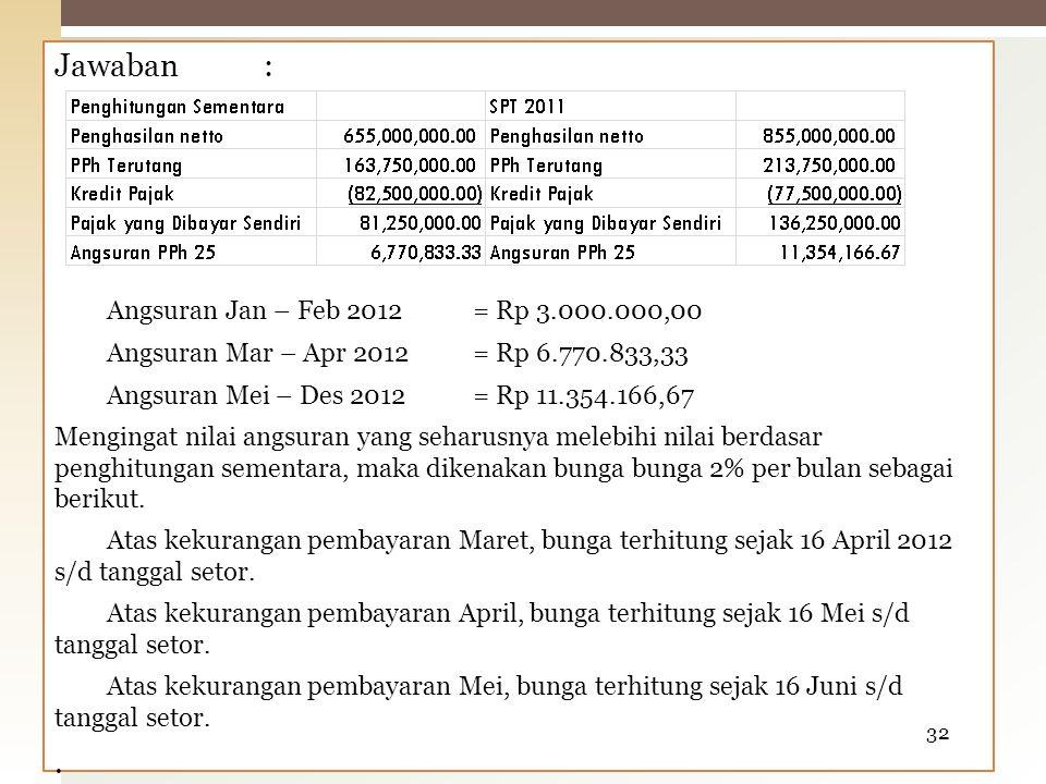 Jawaban: Angsuran Jan – Feb 2012= Rp 3.000.000,00 Angsuran Mar – Apr 2012= Rp 6.770.833,33 Angsuran Mei – Des 2012= Rp 11.354.166,67 Mengingat nilai a
