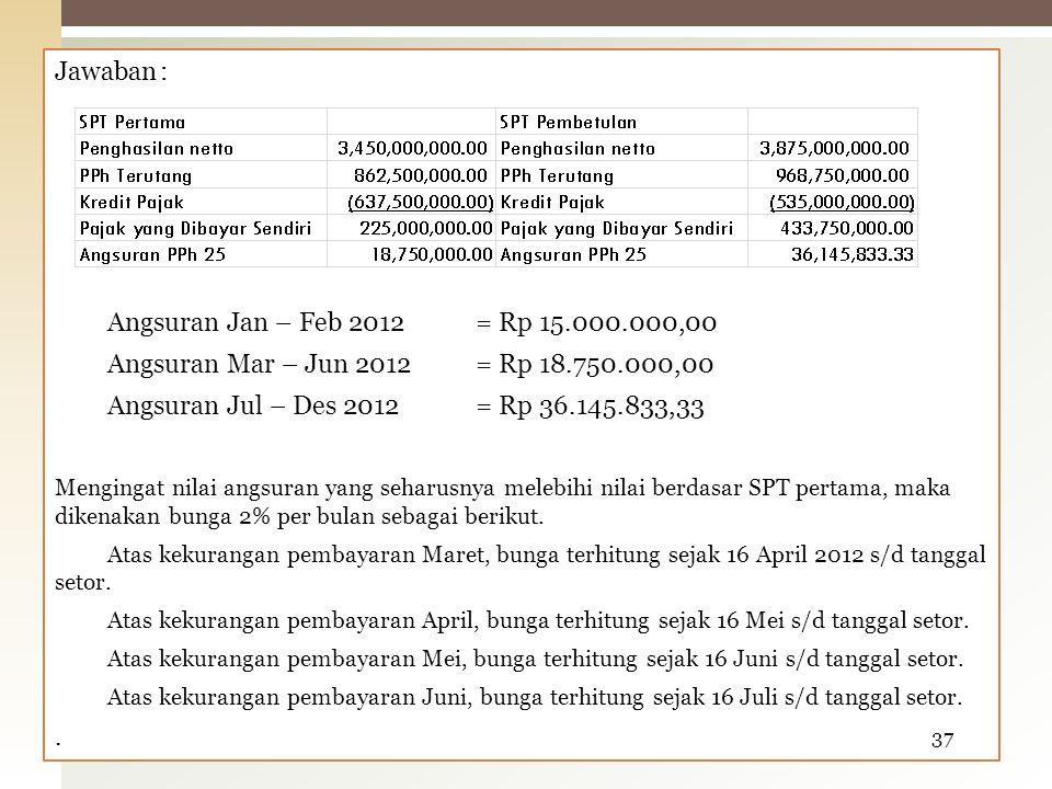 Jawaban: Angsuran Jan – Feb 2012= Rp 15.000.000,00 Angsuran Mar – Jun 2012= Rp 18.750.000,00 Angsuran Jul – Des 2012= Rp 36.145.833,33 Mengingat nilai angsuran yang seharusnya melebihi nilai berdasar SPT pertama, maka dikenakan bunga 2% per bulan sebagai berikut.