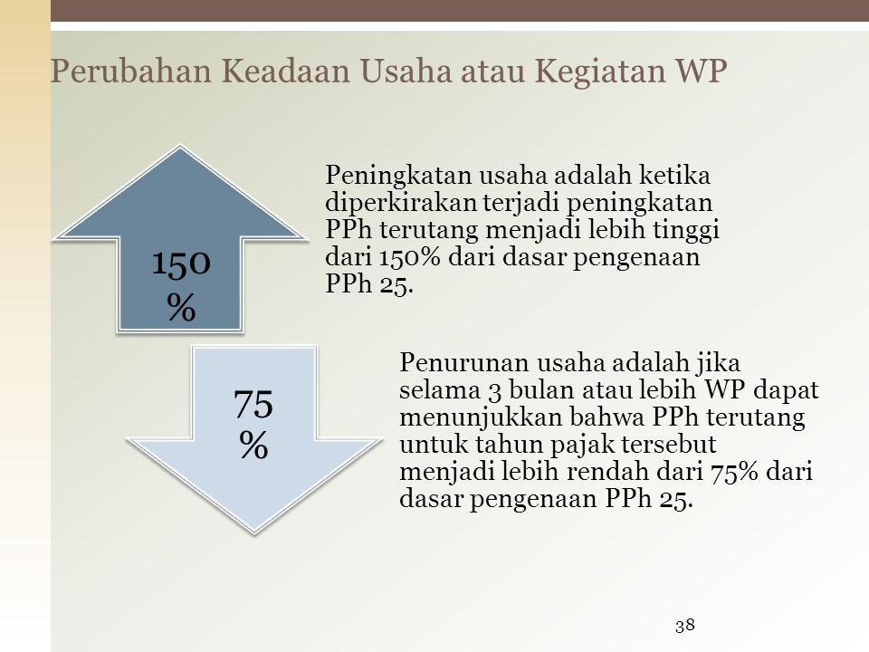 Perubahan Keadaan Usaha atau Kegiatan WP 38 Peningkatan usaha adalah ketika diperkirakan terjadi peningkatan PPh terutang menjadi lebih tinggi dari 150% dari dasar pengenaan PPh 25.