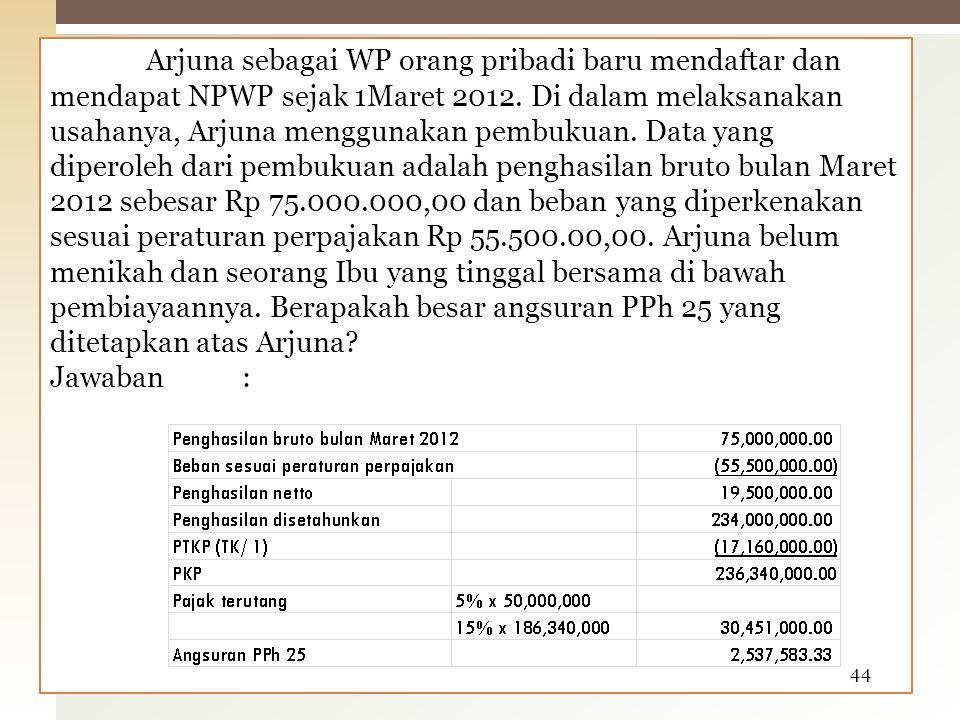 Arjuna sebagai WP orang pribadi baru mendaftar dan mendapat NPWP sejak 1Maret 2012. Di dalam melaksanakan usahanya, Arjuna menggunakan pembukuan. Data