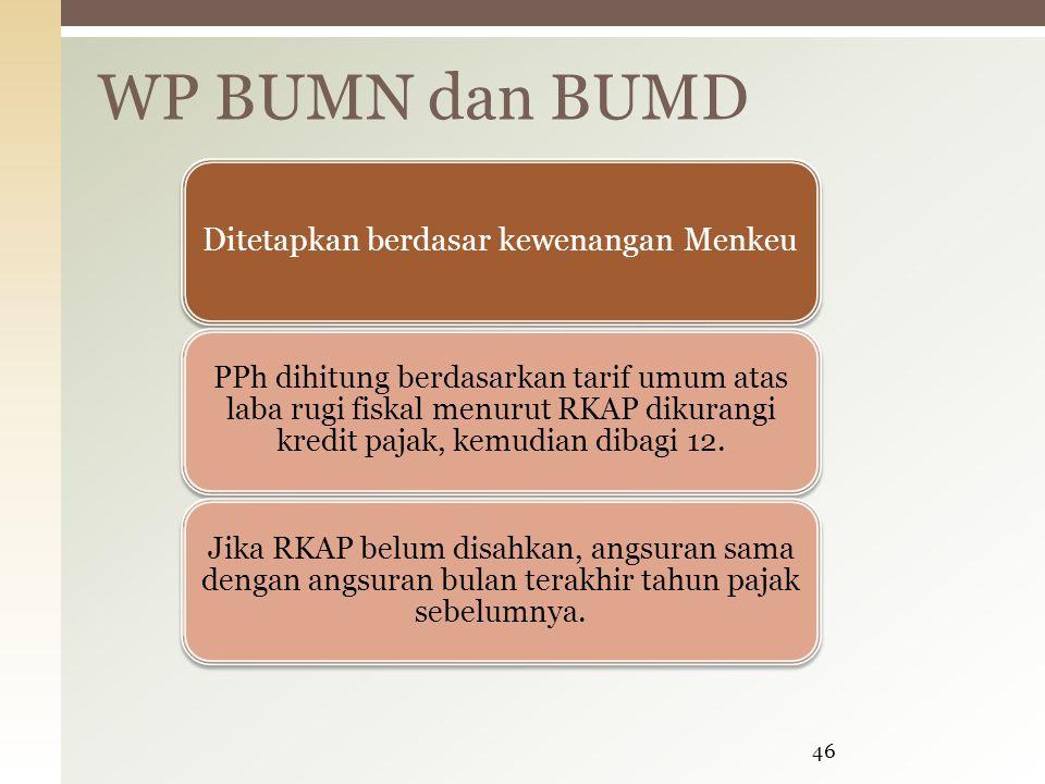 WP BUMN dan BUMD 46 Ditetapkan berdasar kewenangan Menkeu PPh dihitung berdasarkan tarif umum atas laba rugi fiskal menurut RKAP dikurangi kredit pajak, kemudian dibagi 12.