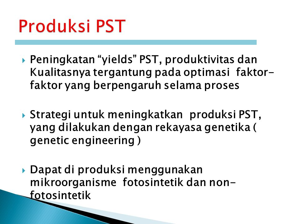  Peningkatan yields PST, produktivitas dan Kualitasnya tergantung pada optimasi faktor- faktor yang berpengaruh selama proses  Strategi untuk meningkatkan produksi PST, yang dilakukan dengan rekayasa genetika ( genetic engineering )  Dapat di produksi menggunakan mikroorganisme fotosintetik dan non- fotosintetik