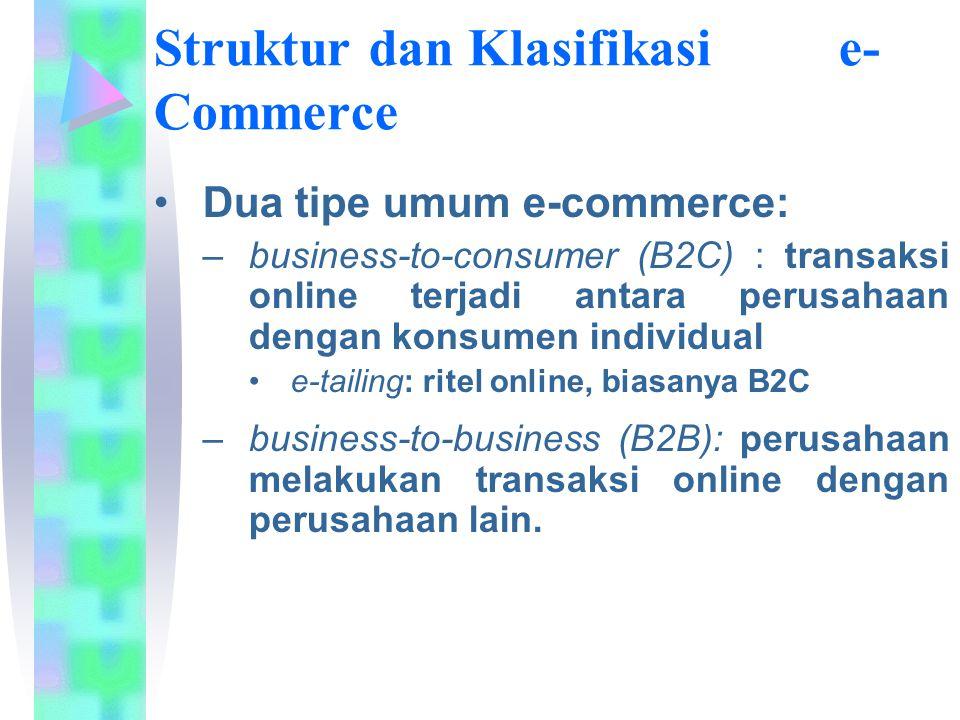 Struktur dan Klasifikasi e- Commerce Dua tipe umum e-commerce: –business-to-consumer (B2C) : transaksi online terjadi antara perusahaan dengan konsume