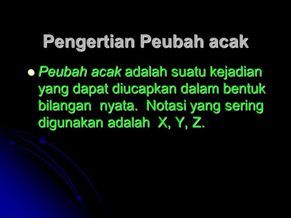 Pengertian Peubah acak Peubah acak adalah suatu kejadian yang dapat diucapkan dalam bentuk bilangan nyata. Notasi yang sering digunakan adalah X, Y, Z