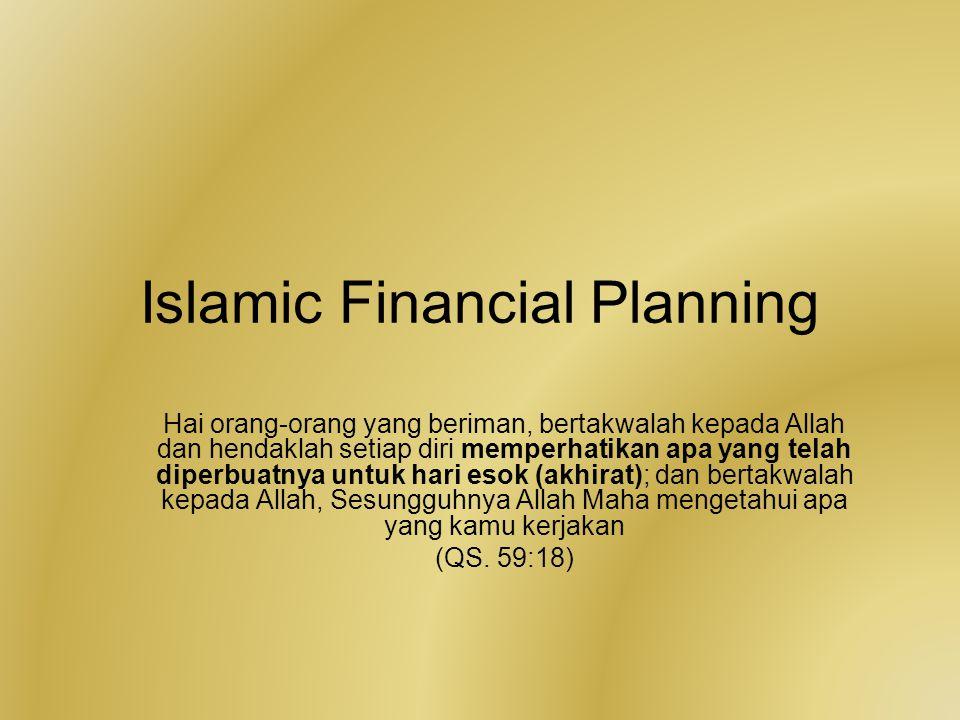 Islamic Financial Planning Hai orang-orang yang beriman, bertakwalah kepada Allah dan hendaklah setiap diri memperhatikan apa yang telah diperbuatnya untuk hari esok (akhirat); dan bertakwalah kepada Allah, Sesungguhnya Allah Maha mengetahui apa yang kamu kerjakan (QS.