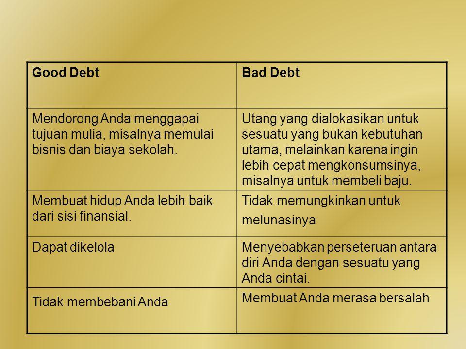 Good DebtBad Debt Mendorong Anda menggapai tujuan mulia, misalnya memulai bisnis dan biaya sekolah. Utang yang dialokasikan untuk sesuatu yang bukan k