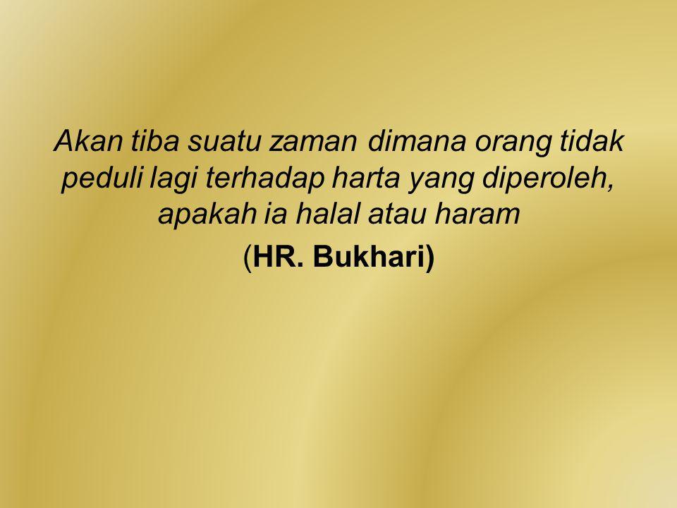 Akan tiba suatu zaman dimana orang tidak peduli lagi terhadap harta yang diperoleh, apakah ia halal atau haram (HR. Bukhari)