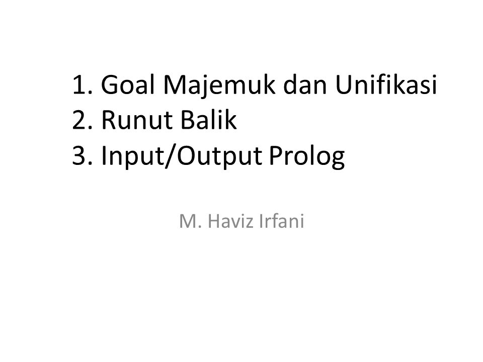 1. Goal Majemuk dan Unifikasi 2. Runut Balik 3. Input/Output Prolog M. Haviz Irfani