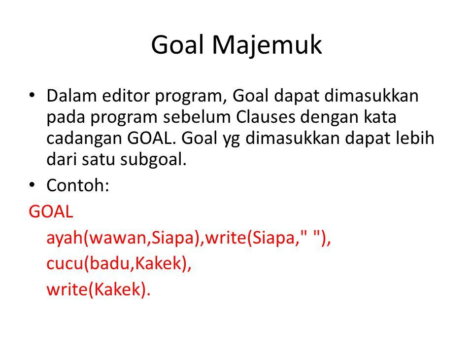 Goal Majemuk Dalam editor program, Goal dapat dimasukkan pada program sebelum Clauses dengan kata cadangan GOAL. Goal yg dimasukkan dapat lebih dari s