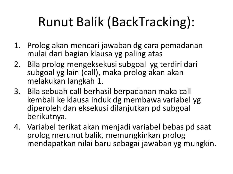 Runut Balik (BackTracking): 1.Prolog akan mencari jawaban dg cara pemadanan mulai dari bagian klausa yg paling atas 2.Bila prolog mengeksekusi subgoal yg terdiri dari subgoal yg lain (call), maka prolog akan akan melakukan langkah 1.