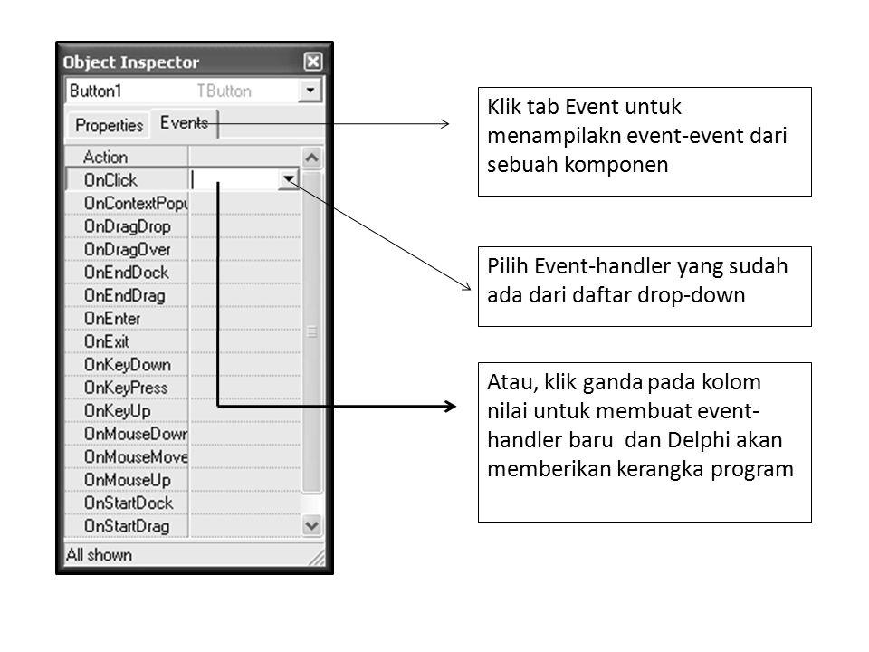 Klik tab Event untuk menampilakn event-event dari sebuah komponen Pilih Event-handler yang sudah ada dari daftar drop-down Atau, klik ganda pada kolom nilai untuk membuat event- handler baru dan Delphi akan memberikan kerangka program