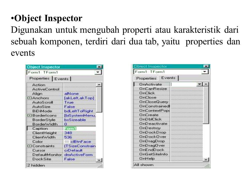 Object Inspector Digunakan untuk mengubah properti atau karakteristik dari sebuah komponen, terdiri dari dua tab, yaitu properties dan events