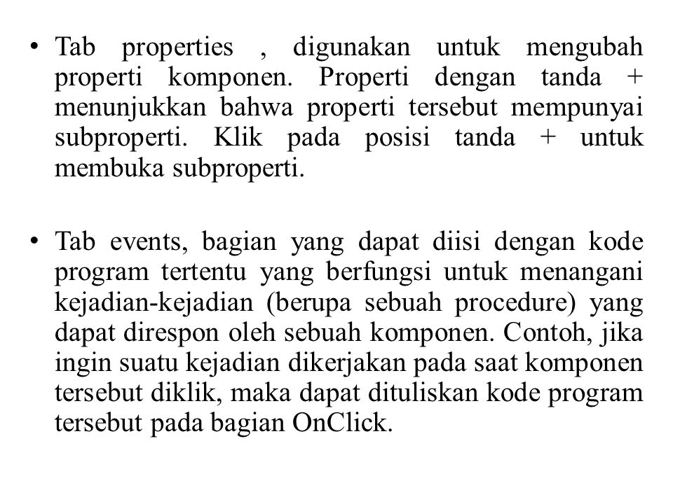 Tab properties, digunakan untuk mengubah properti komponen. Properti dengan tanda + menunjukkan bahwa properti tersebut mempunyai subproperti. Klik pa