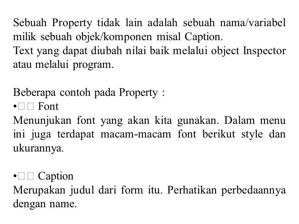 Sebuah Property tidak lain adalah sebuah nama/variabel milik sebuah objek/komponen misal Caption. Text yang dapat diubah nilai baik melalui object Ins