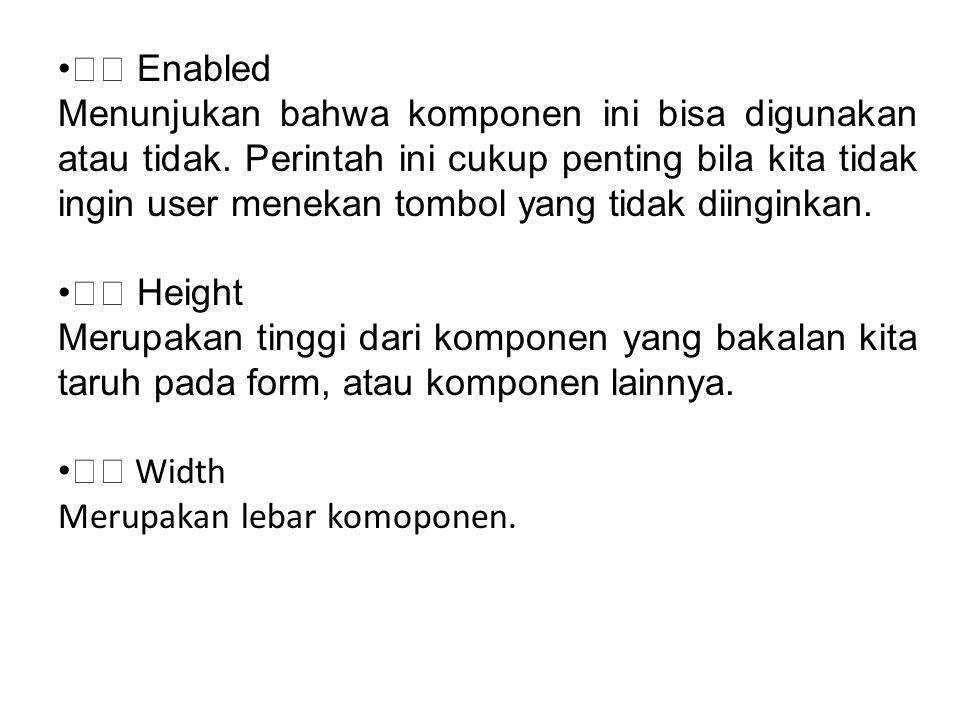 Enabled Menunjukan bahwa komponen ini bisa digunakan atau tidak. Perintah ini cukup penting bila kita tidak ingin user menekan tombol yang tidak diing