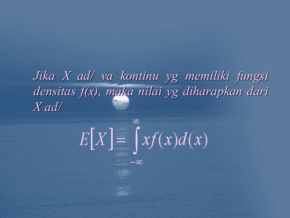 Jika X ad/ va kontinu yg memiliki fungsi densitas f(x), maka nilai yg diharapkan dari X ad/