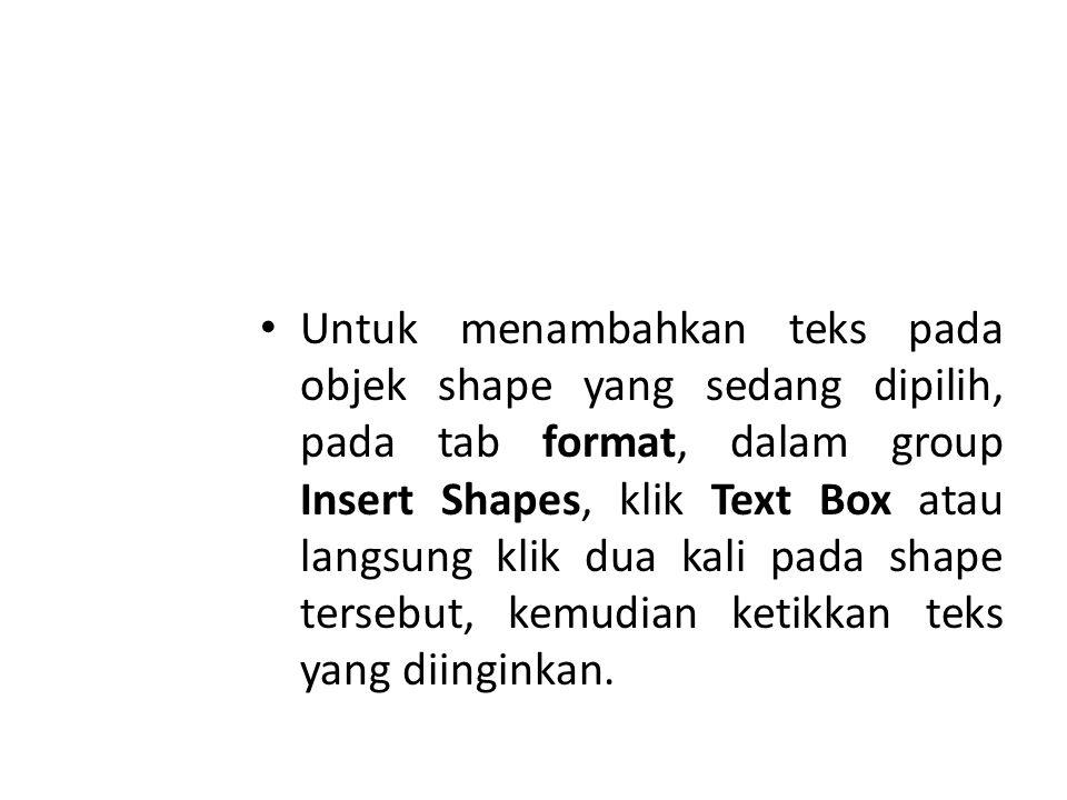 Untuk menambahkan teks pada objek shape yang sedang dipilih, pada tab format, dalam group Insert Shapes, klik Text Box atau langsung klik dua kali pada shape tersebut, kemudian ketikkan teks yang diinginkan.