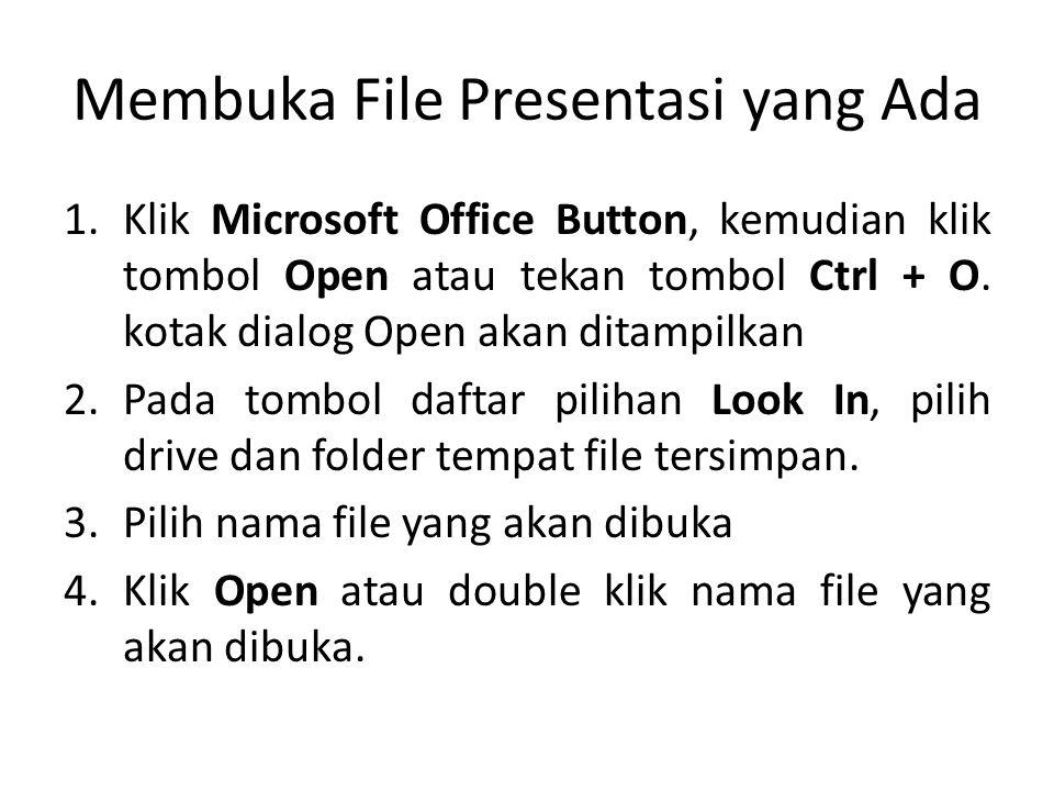 Membuka File Presentasi yang Ada 1.Klik Microsoft Office Button, kemudian klik tombol Open atau tekan tombol Ctrl + O.
