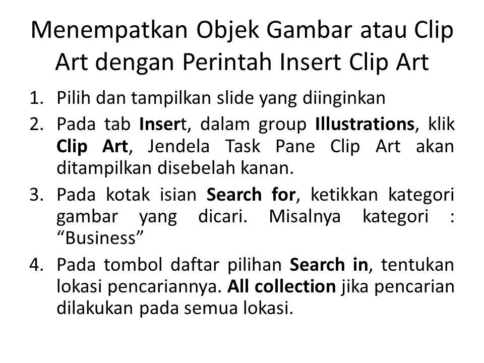 Menempatkan Objek Gambar atau Clip Art dengan Perintah Insert Clip Art 1.Pilih dan tampilkan slide yang diinginkan 2.Pada tab Insert, dalam group Illustrations, klik Clip Art, Jendela Task Pane Clip Art akan ditampilkan disebelah kanan.