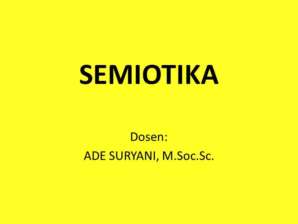 SEMIOTIKA Dosen: ADE SURYANI, M.Soc.Sc.