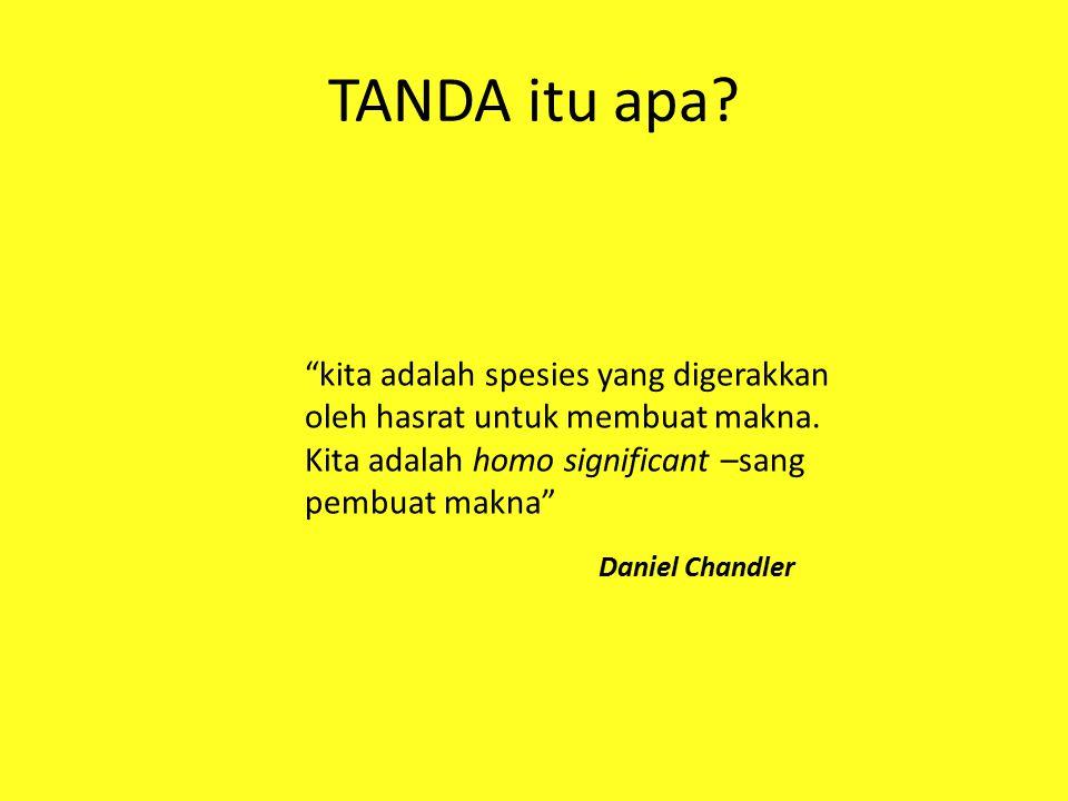 """TANDA itu apa? """"kita adalah spesies yang digerakkan oleh hasrat untuk membuat makna. Kita adalah homo significant –sang pembuat makna"""" Daniel Chandler"""