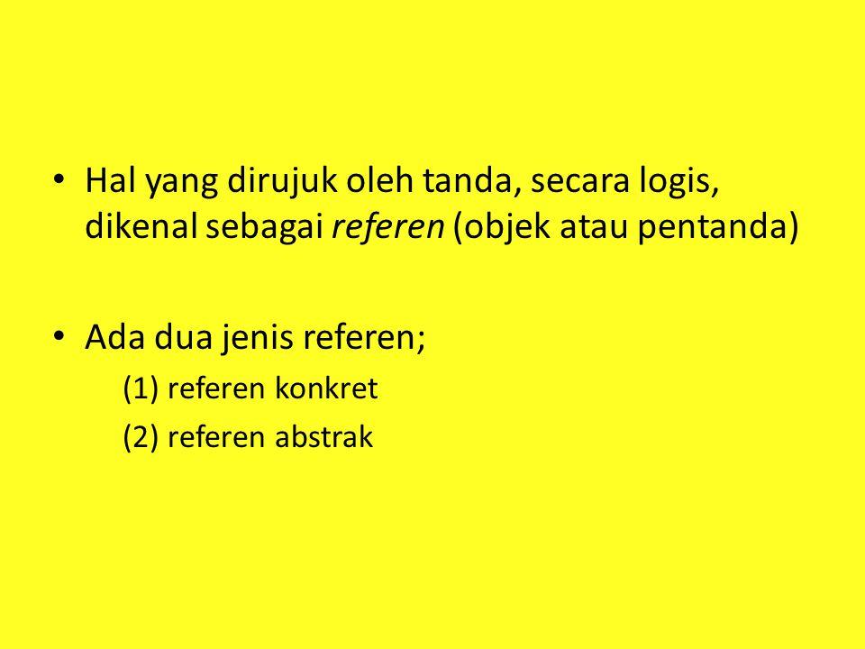Hal yang dirujuk oleh tanda, secara logis, dikenal sebagai referen (objek atau pentanda) Ada dua jenis referen; (1) referen konkret (2) referen abstra