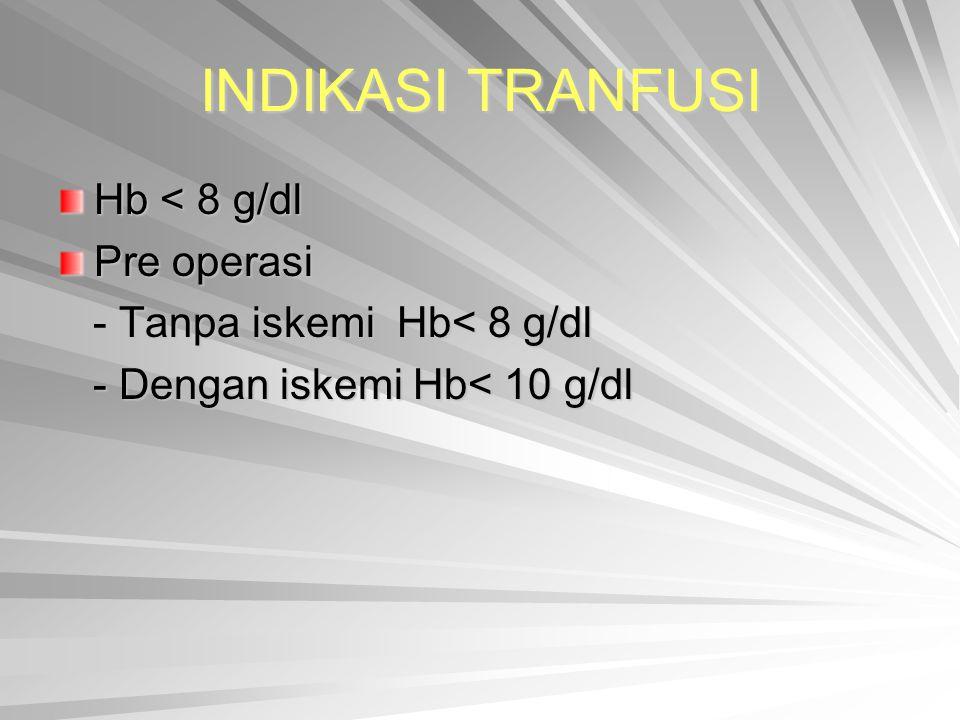 INDIKASI TRANFUSI Hb < 8 g/dl Pre operasi - Tanpa iskemi Hb< 8 g/dl - Tanpa iskemi Hb< 8 g/dl - Dengan iskemi Hb< 10 g/dl - Dengan iskemi Hb< 10 g/dl