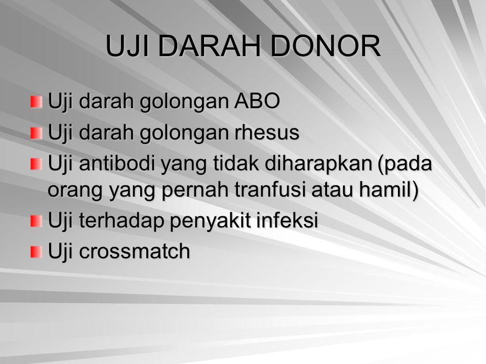 UJI DARAH DONOR Uji darah golongan ABO Uji darah golongan rhesus Uji antibodi yang tidak diharapkan (pada orang yang pernah tranfusi atau hamil) Uji t