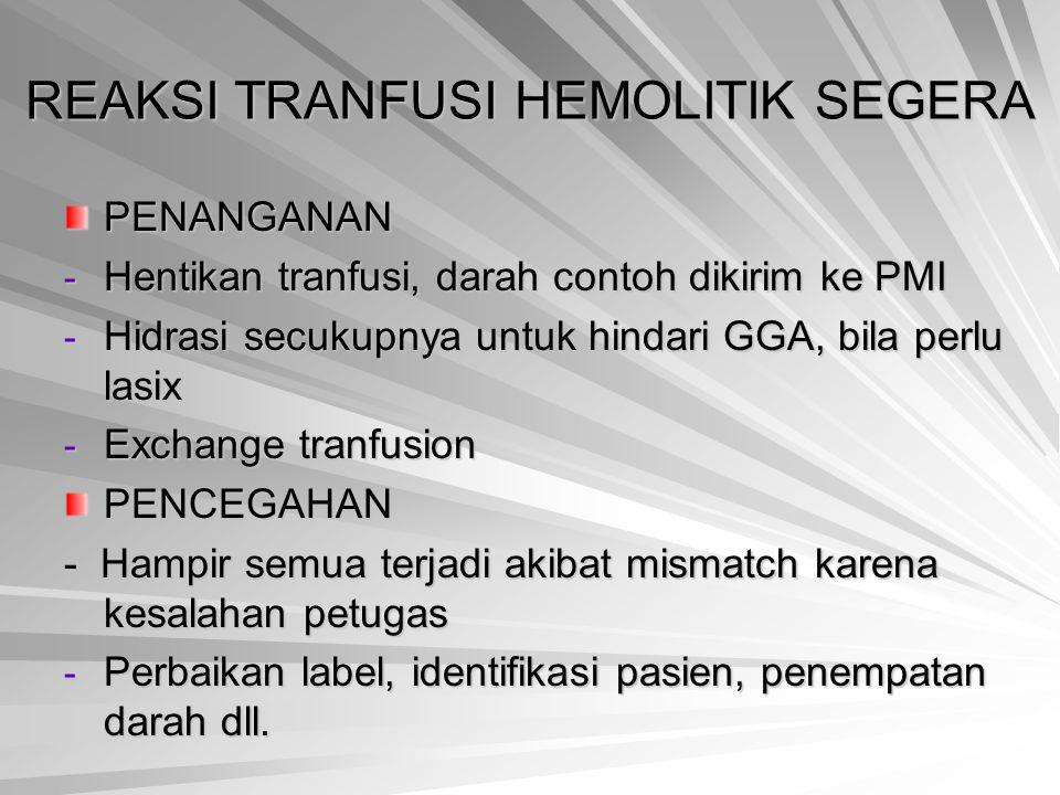 REAKSI TRANFUSI HEMOLITIK SEGERA PENANGANAN - Hentikan tranfusi, darah contoh dikirim ke PMI - Hidrasi secukupnya untuk hindari GGA, bila perlu lasix