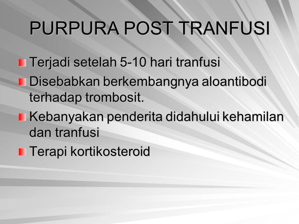 PURPURA POST TRANFUSI Terjadi setelah 5-10 hari tranfusi Disebabkan berkembangnya aloantibodi terhadap trombosit. Kebanyakan penderita didahului keham