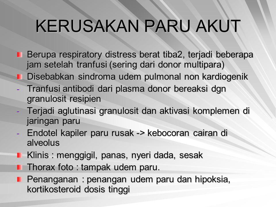 KERUSAKAN PARU AKUT Berupa respiratory distress berat tiba2, terjadi beberapa jam setelah tranfusi (sering dari donor multipara) Disebabkan sindroma u