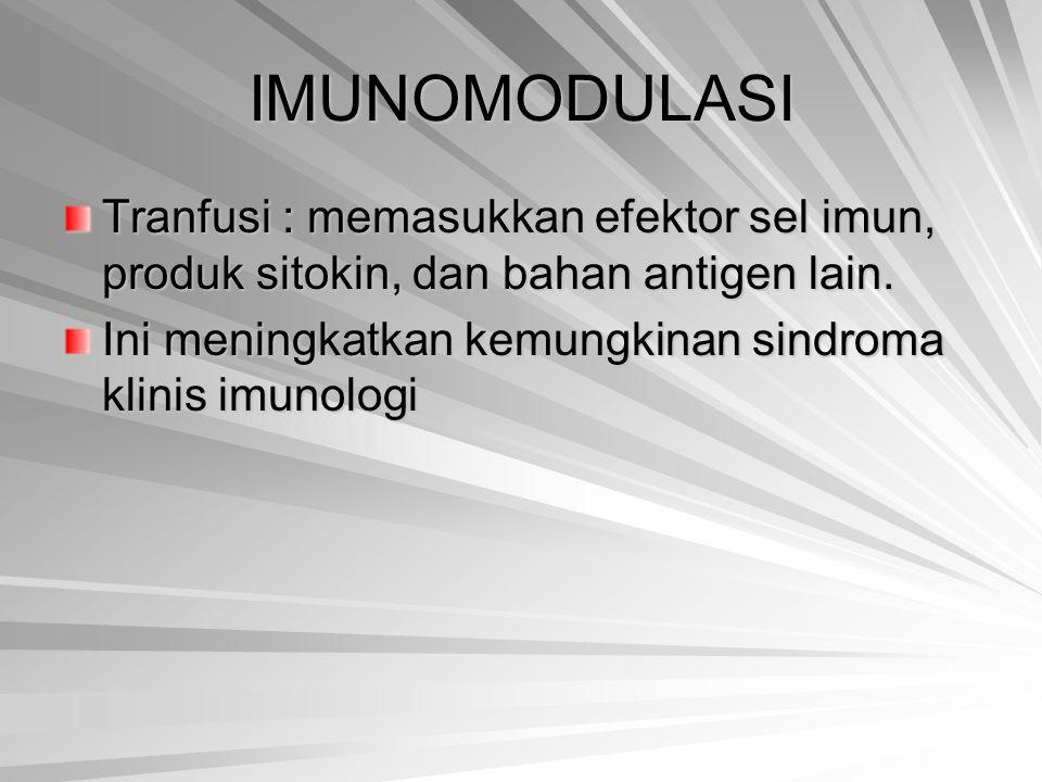 IMUNOMODULASI Tranfusi : memasukkan efektor sel imun, produk sitokin, dan bahan antigen lain. Ini meningkatkan kemungkinan sindroma klinis imunologi