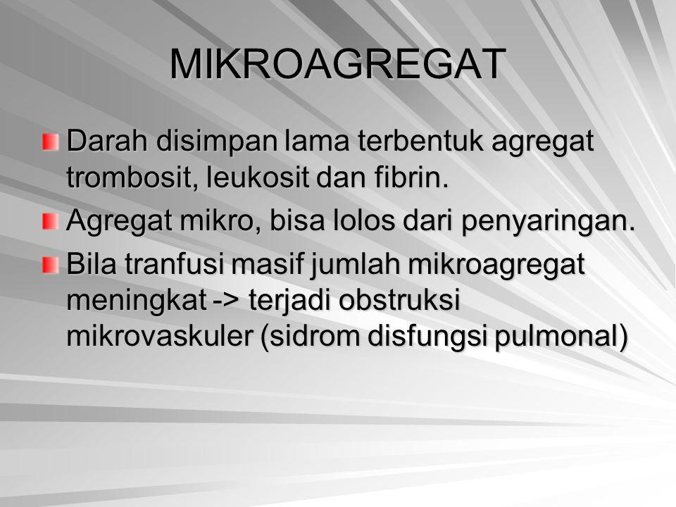 MIKROAGREGAT Darah disimpan lama terbentuk agregat trombosit, leukosit dan fibrin. Agregat mikro, bisa lolos dari penyaringan. Bila tranfusi masif jum