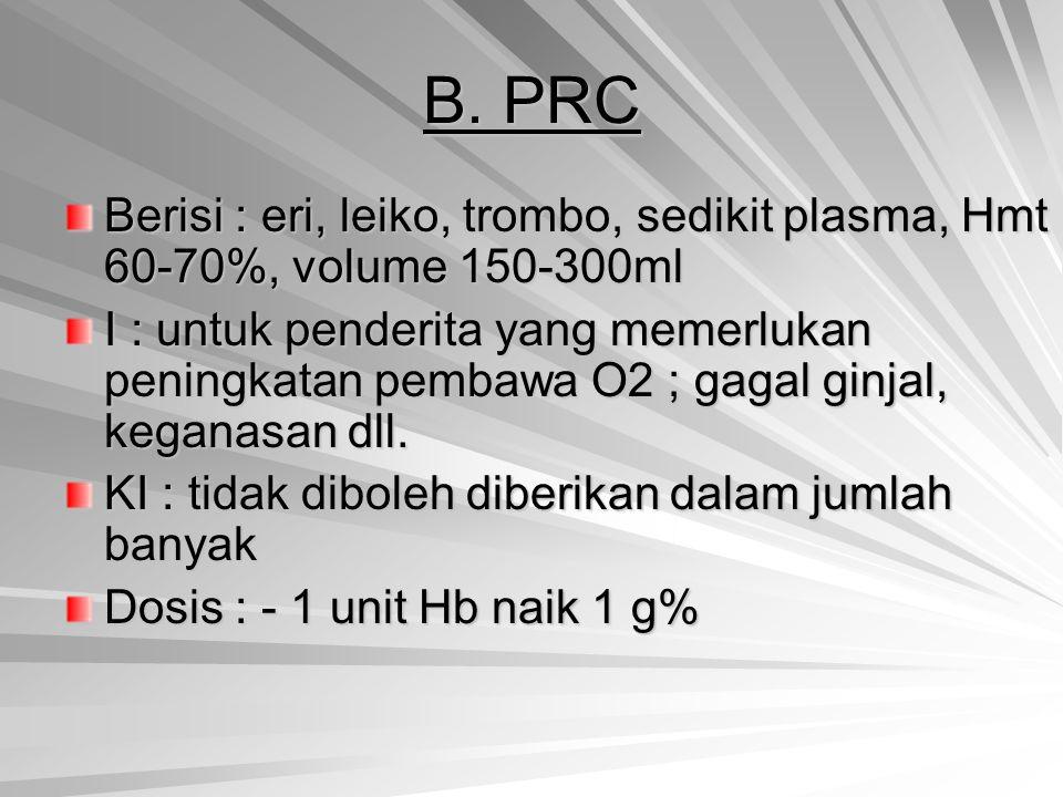 B. PRC Berisi : eri, leiko, trombo, sedikit plasma, Hmt 60-70%, volume 150-300ml I : untuk penderita yang memerlukan peningkatan pembawa O2 ; gagal gi