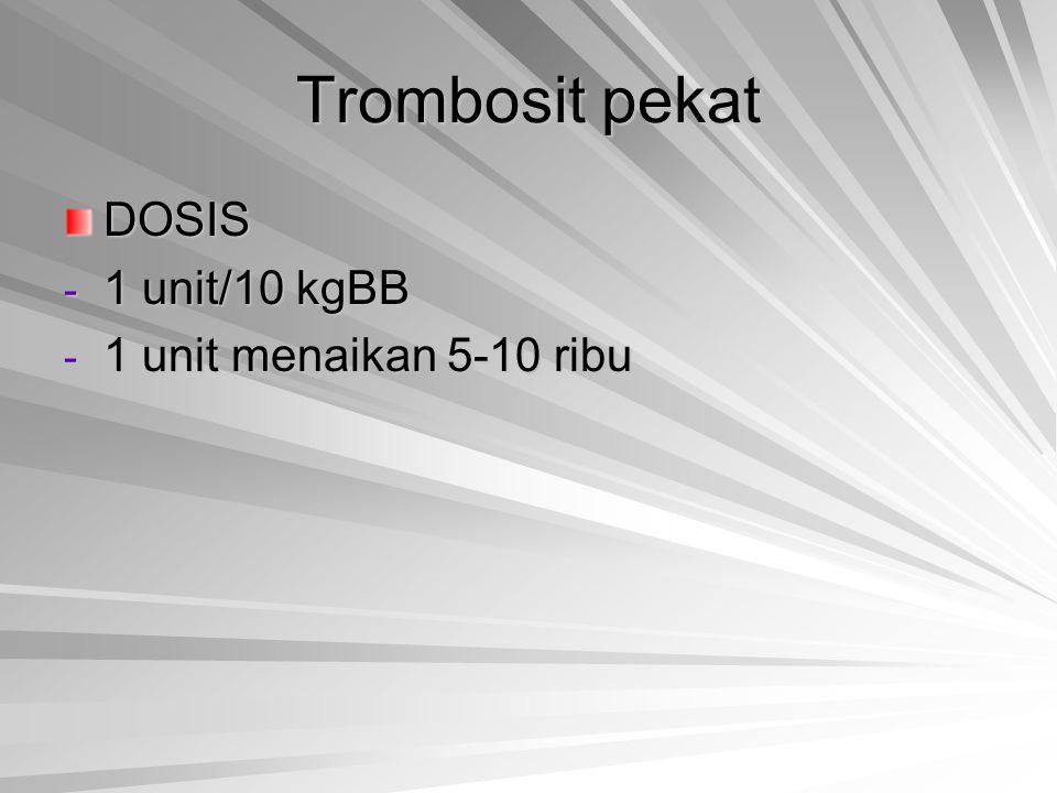 Trombosit pekat DOSIS - 1 unit/10 kgBB - 1 unit menaikan 5-10 ribu