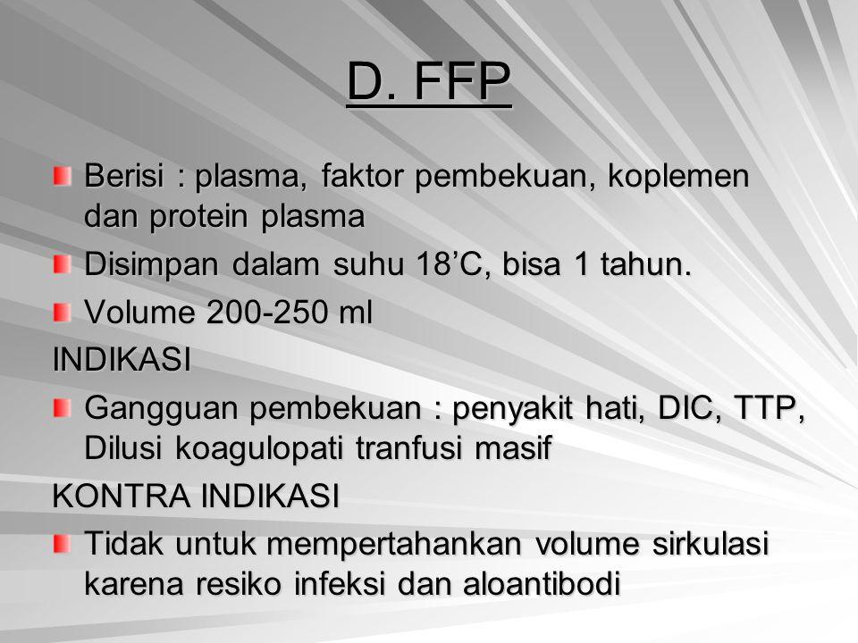 D. FFP Berisi : plasma, faktor pembekuan, koplemen dan protein plasma Disimpan dalam suhu 18'C, bisa 1 tahun. Volume 200-250 ml INDIKASI Gangguan pemb