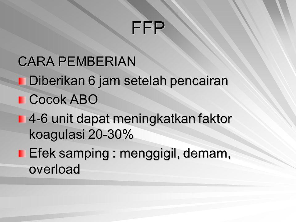 FFP CARA PEMBERIAN Diberikan 6 jam setelah pencairan Cocok ABO 4-6 unit dapat meningkatkan faktor koagulasi 20-30% Efek samping : menggigil, demam, ov