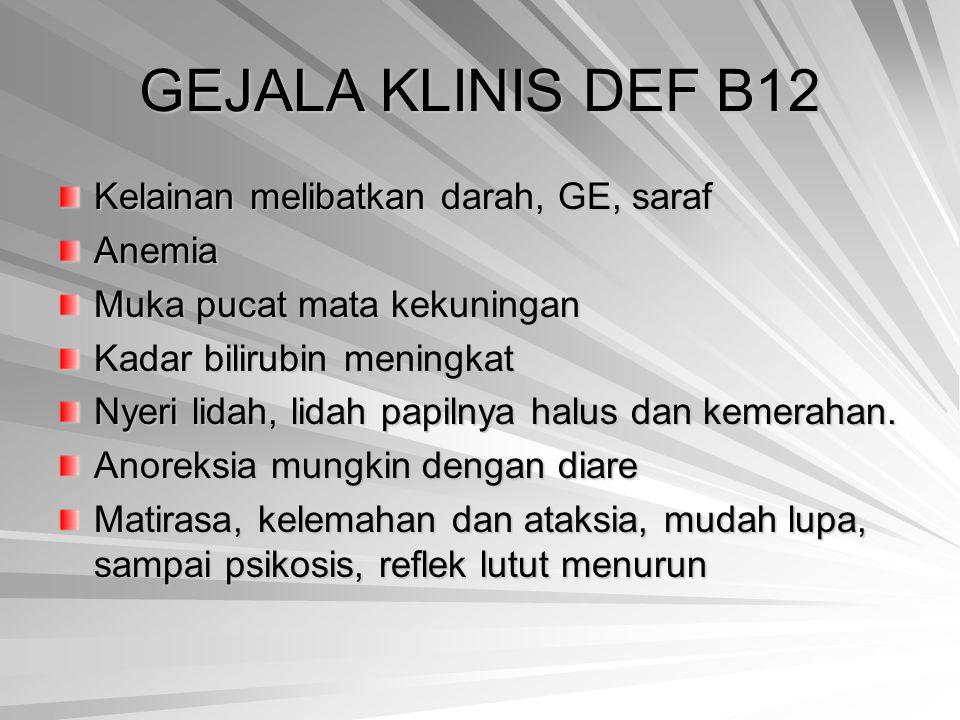 GEJALA KLINIS DEF B12 Kelainan melibatkan darah, GE, saraf Anemia Muka pucat mata kekuningan Kadar bilirubin meningkat Nyeri lidah, lidah papilnya hal