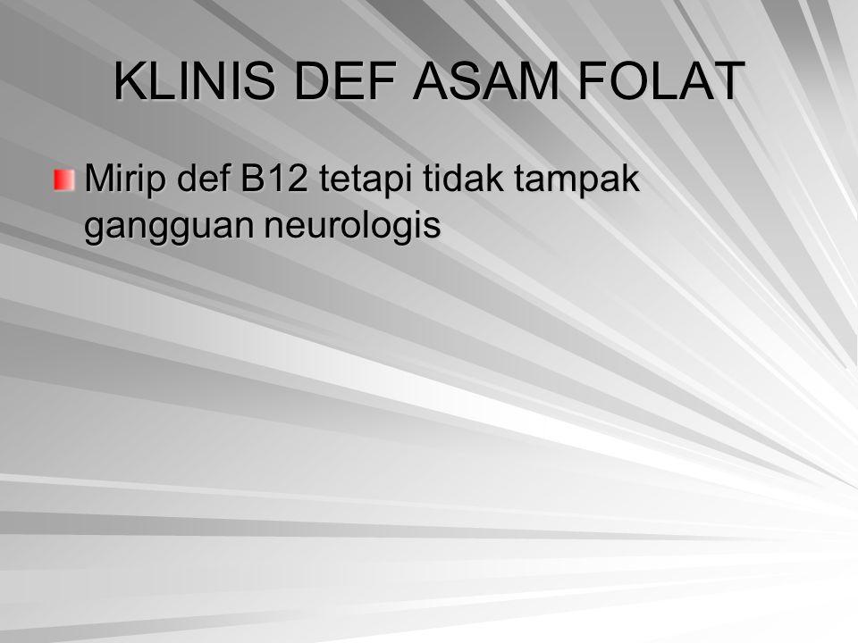 KLINIS DEF ASAM FOLAT Mirip def B12 tetapi tidak tampak gangguan neurologis
