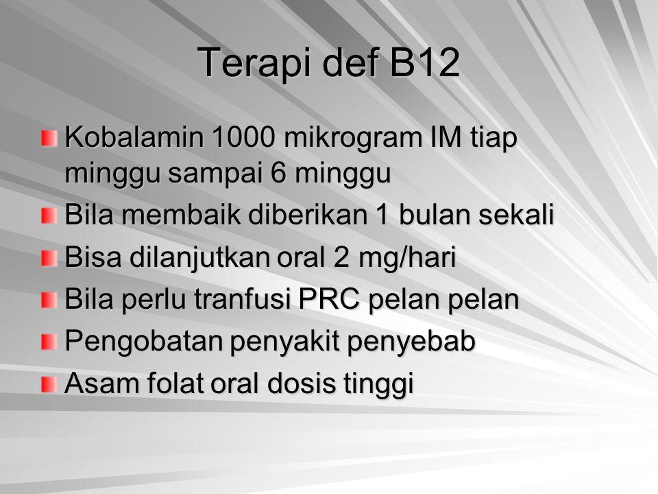 Terapi def B12 Kobalamin 1000 mikrogram IM tiap minggu sampai 6 minggu Bila membaik diberikan 1 bulan sekali Bisa dilanjutkan oral 2 mg/hari Bila perl