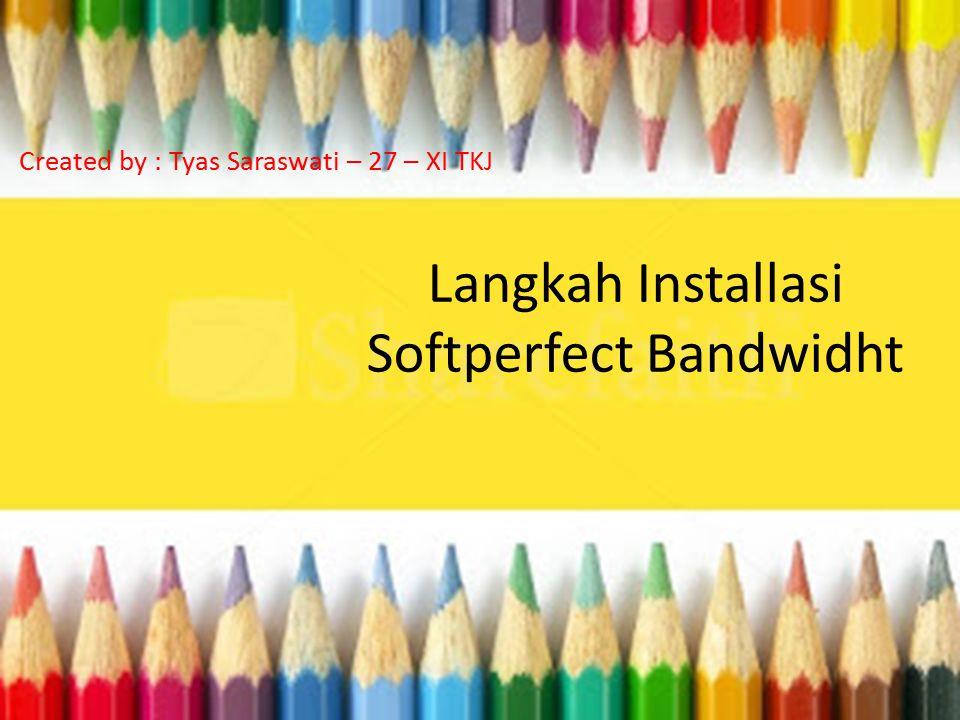 Langkah Installasi Softperfect Bandwidht Created by : Tyas Saraswati – 27 – XI TKJ