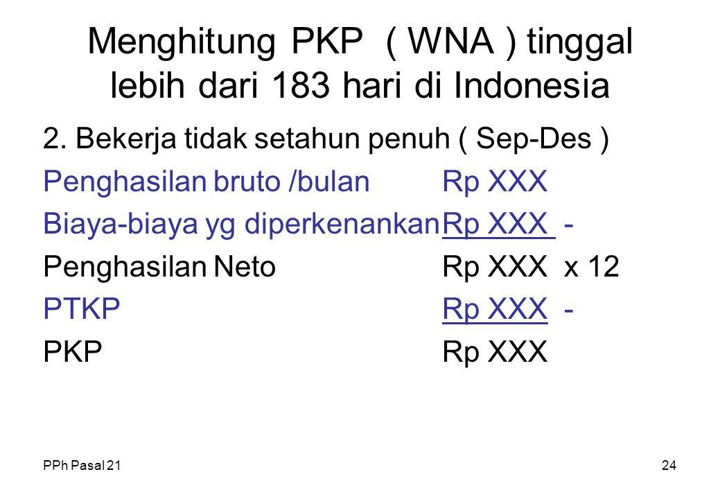 PPh Pasal 2123 Menghitung PKP ( WNA ) tinggal lebih dari 183 hari di Indonesia 1. Bekerja Sejaka awal tahun ( Jan - Des ) Penghasilan bruto /bulanRp X
