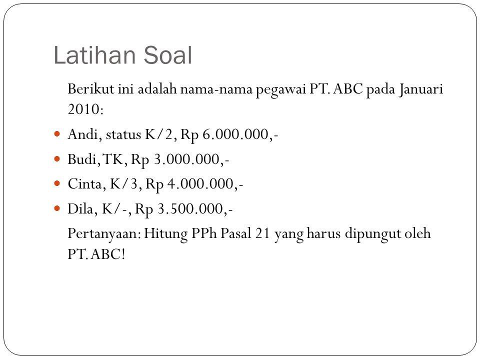 Latihan Soal Berikut ini adalah nama-nama pegawai PT. ABC pada Januari 2010: Andi, status K/2, Rp 6.000.000,- Budi, TK, Rp 3.000.000,- Cinta, K/3, Rp