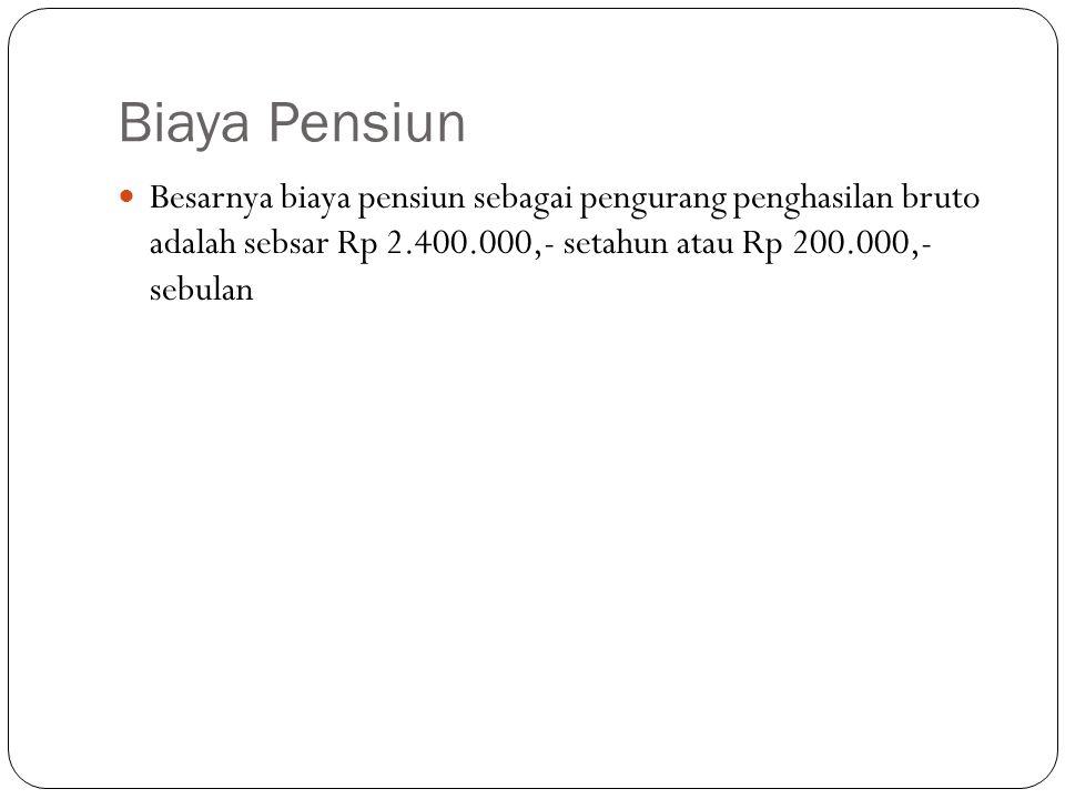 Biaya Pensiun Besarnya biaya pensiun sebagai pengurang penghasilan bruto adalah sebsar Rp 2.400.000,- setahun atau Rp 200.000,- sebulan