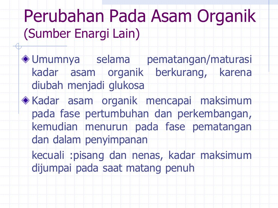 Perubahan Pada Asam Organik (Sumber Enargi Lain) Umumnya selama pematangan/maturasi kadar asam organik berkurang, karena diubah menjadi glukosa Kadar asam organik mencapai maksimum pada fase pertumbuhan dan perkembangan, kemudian menurun pada fase pematangan dan dalam penyimpanan kecuali :pisang dan nenas, kadar maksimum dijumpai pada saat matang penuh