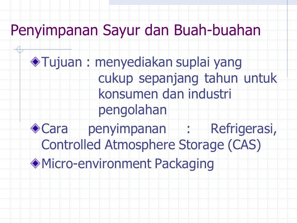 Penyimpanan Sayur dan Buah-buahan Tujuan : menyediakan suplai yang cukup sepanjang tahun untuk konsumen dan industri pengolahan Cara penyimpanan : Refrigerasi, Controlled Atmosphere Storage (CAS) Micro-environment Packaging