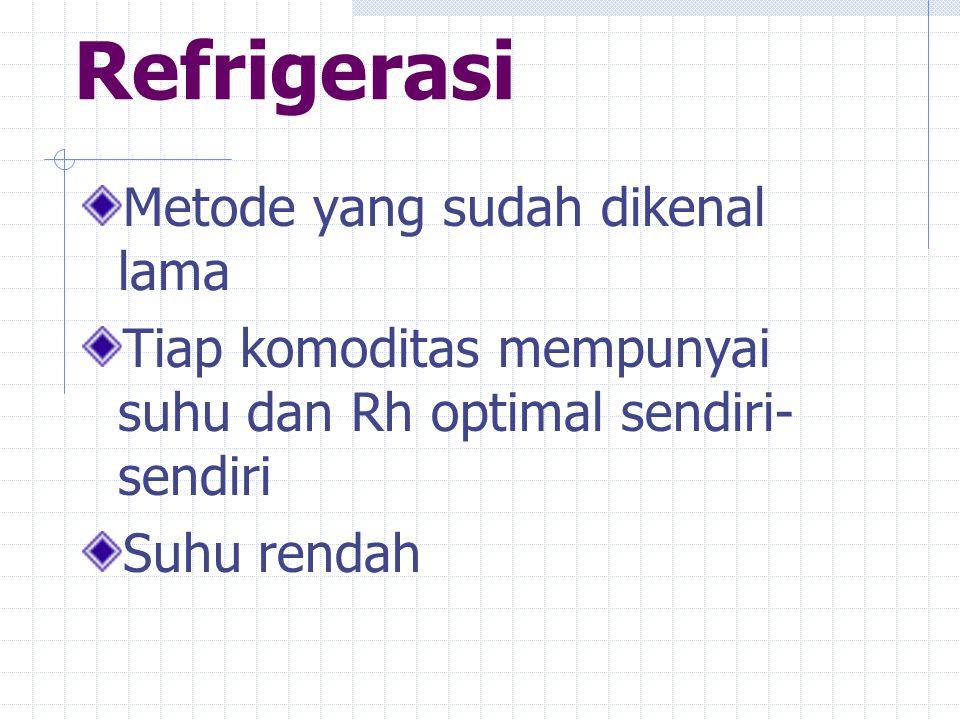 Refrigerasi Metode yang sudah dikenal lama Tiap komoditas mempunyai suhu dan Rh optimal sendiri- sendiri Suhu rendah