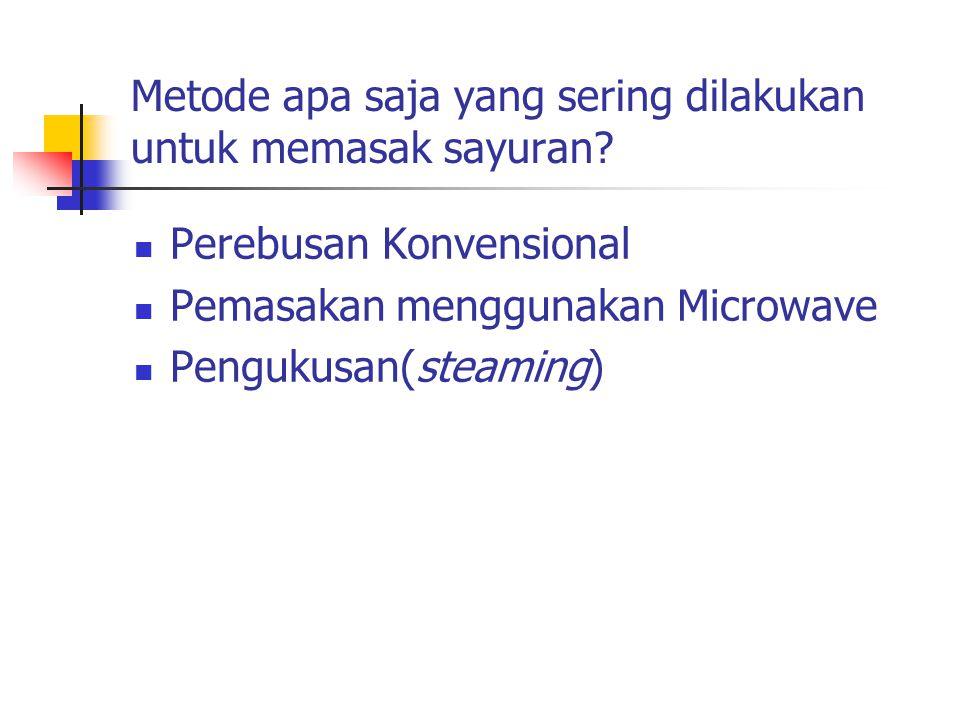 Metode apa saja yang sering dilakukan untuk memasak sayuran? Perebusan Konvensional Pemasakan menggunakan Microwave Pengukusan(steaming)