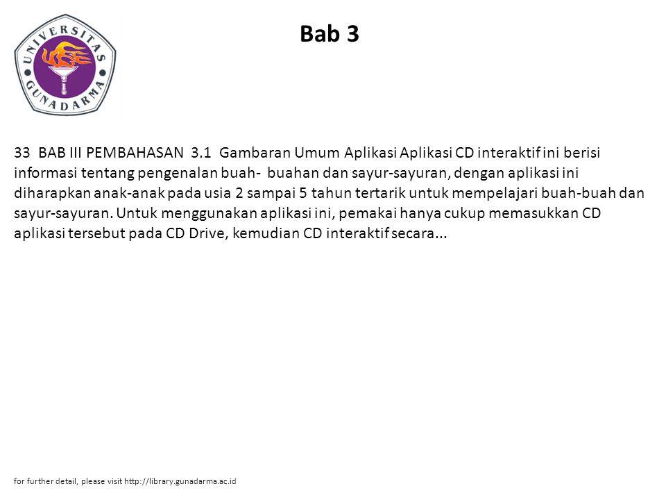 Bab 3 33 BAB III PEMBAHASAN 3.1 Gambaran Umum Aplikasi Aplikasi CD interaktif ini berisi informasi tentang pengenalan buah- buahan dan sayur-sayuran, dengan aplikasi ini diharapkan anak-anak pada usia 2 sampai 5 tahun tertarik untuk mempelajari buah-buah dan sayur-sayuran.